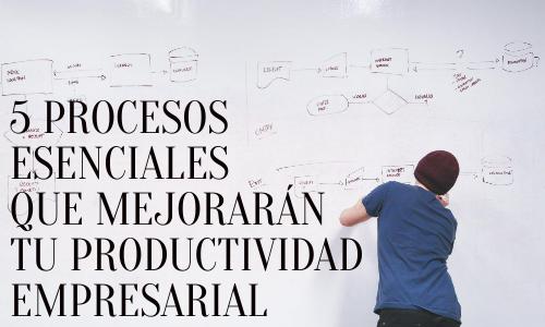 5 procesos esenciales que mejorarán tu productividad empresarial