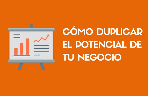 Cómo duplicar el potencial de tu negocio en sencillos pasos