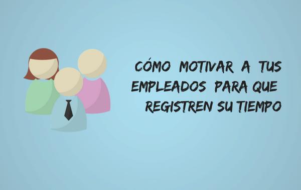Cómo motivar a tus empleados para que registren su tiempo