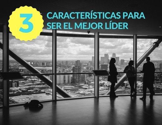 3 características para ser el mejor líder en tu empresa