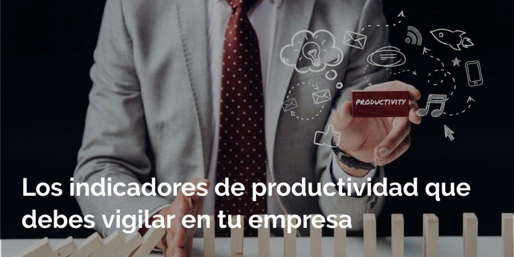 Los indicadores de productividad que debes vigilar en tu empresa
