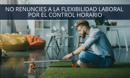 NO renuncie a la flexibilidad laboral por el control horario