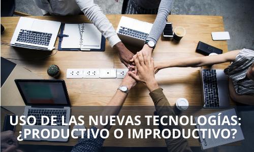 Uso de las nuevas tecnologías: ¿Productivo o Improductivo?